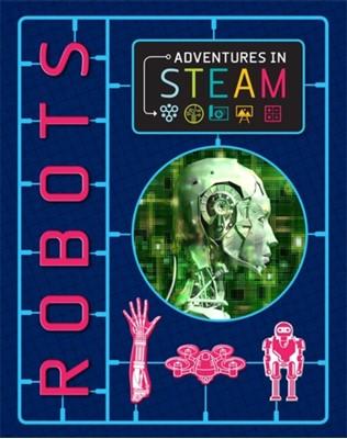 Adventures in STEAM: Robots Izzi Howell 9781526304780