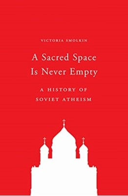 A Sacred Space Is Never Empty Victoria Smolkin 9780691197234