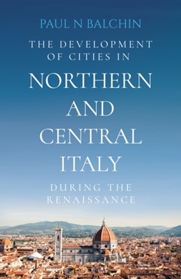 The Development of Cities in Northern and Central Italy during the Renaissance Paul N Balchin 9781838591632