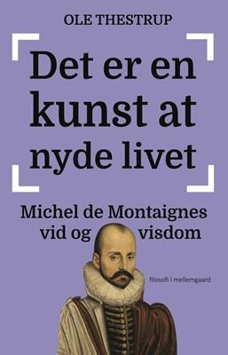 Det er en kunst at nyde livet - Michel de Montaignes vid og visdom  Ole  Thestrup 9788772187624