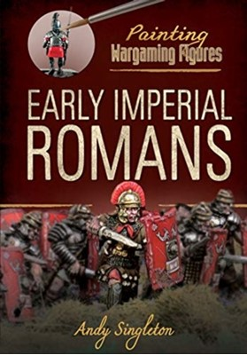 Painting Wargaming Figures: Early Imperial Romans Andy Singleton 9781526716354