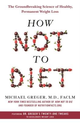 How Not to Diet MICHAEL GREGER, M.D. Michael Greger 9781250199225