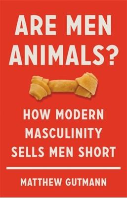 Are Men Animals? Matthew Gutmann 9781541699588