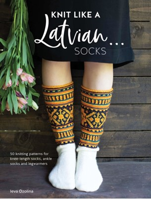 Knit Like a Latvian: Socks Ieva Ozolina 9781446307496