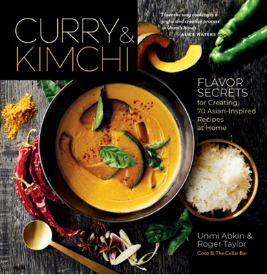 Curry and Kimchi: Flavor Secrets for Creating 70 Asian-Inspired Recipes at Home Unmi Abkin 9781635861587