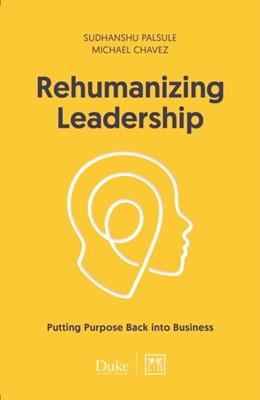 Rehumanizing Leadership Michael Chavez, Sudhanshu Palsule 9781911498841