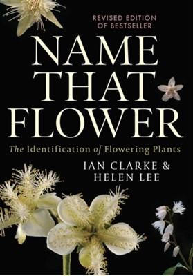 Name that Flower: The Identification of Flowering Plants: 3rd Edition Helen Lee, Ian Clarke 9780522876048