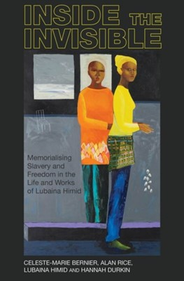 Inside the invisible Celeste-Marie (School of Literatures Bernier, Alan (Department of Humanities Rice, Lubaina Himid, Hannah (Department of American and Canadian Studies Durkin 9781789620948