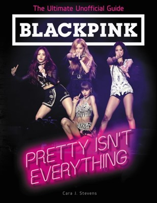 BLACKPINK: Pretty Isn't Everything (The Ultimate Unofficial Guide) Cara J. Stevens 9780062976857