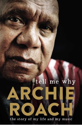 Tell Me Why: The Story of My Life and My Music Archie Roach 9781760850166