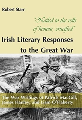 """""""Nailed to the rolls of honour, crucified"""": Iris - The War Writings of Patrick MacGill, James Hanley, and Liam O'Flaherty Robert Starr 9783838213316"""