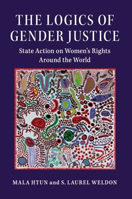 The Logics of Gender Justice Mala (University of New Mexico) Htun, S. Laurel (Purdue University Weldon 9781108405461