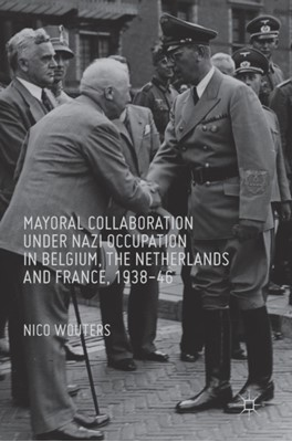 Mayoral Collaboration under Nazi Occupation in Belgium, the Netherlands and France, 1938-46 Nico Wouters 9783319328409