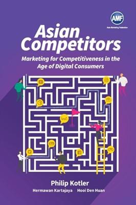 Asian Competitors: Marketing For Competitiveness In The Age Of Digital Consumers Den Huan (Ntu Hooi, Hermanwan (Markplus Inc Kartajaya, Philip (Northwestern Univ Kotler 9789813275997