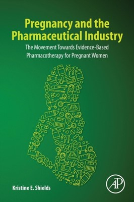 Pregnancy and the Pharmaceutical Industry Kristine E. (Women's Health Clinician Shields 9780128185506