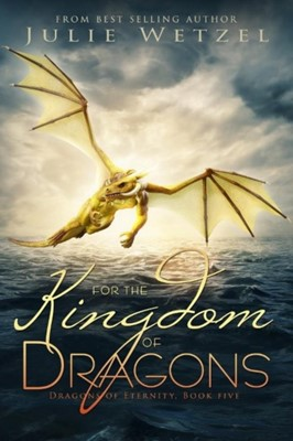 For the Kingdom of Dragons Julie Wetzel 9781634223324