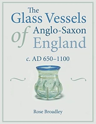 The Glass Vessels of Anglo-Saxon England c. AD 650-1100 Rose Broadley 9781789253726
