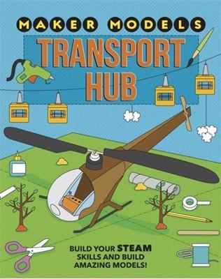 Maker Models: Transport Hub Anna Claybourne 9781526307477