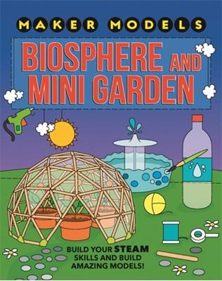 Maker Models: Biosphere and Mini-garden Anna Claybourne 9781526307453