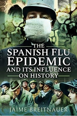 The Spanish Flu Epidemic and its Influence on History Jaime Breitnauer 9781526745170