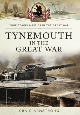 Tynemouth in the Great War Craig Armstrong 9781473822078
