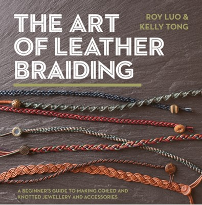 The Art of Leather Braiding Roy Luo, Kelly Tong 9781782216322