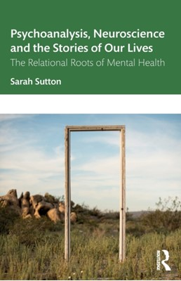 Psychoanalysis, Neuroscience and the Stories of Our Lives Sarah Sutton 9781138364301