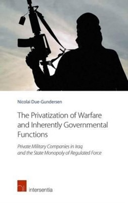 The Privatization of Warfare and Inherently Governmental Functions Nicolai Due-Gundersen 9781780683799