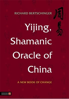 Yijing, Shamanic Oracle of China Richard Bertschinger 9781848190832