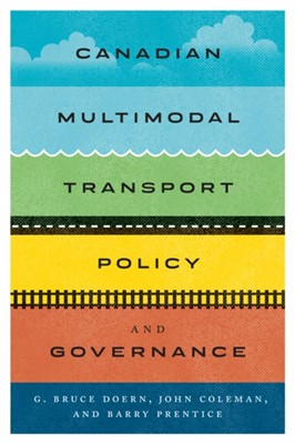 Canadian Multimodal Transport Policy and Governance G. Bruce Doern, Barry E. Prentice, John Coleman 9780773556690