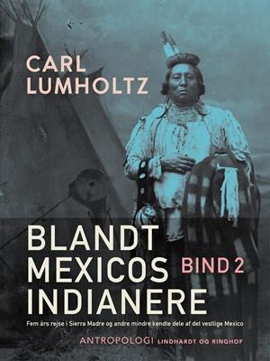 Blandt Mexicos indianere. Fem års rejse i Sierra Madre og andre mindre kendte dele af det vestlige Mexico. Bind 2 Carl Lumholtz 9788726241631