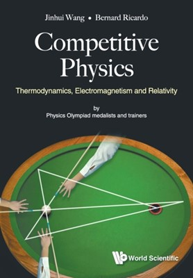 Competitive Physics: Thermodynamics, Electromagnetism And Relativity Jinhui (Hwa Chong Junior College Wang, Bernard Ricardo (Nus High School Of Math & Science Widjaja, Bernard Ricardo (Nus High Sch Of Math & Science Widjaja 9789813238534