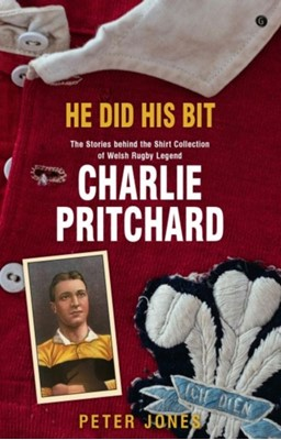 He Did his Bit - Stories Behind the Shirt Collection of Welsh Rugby Legend Charlie Pritchard, The Peter Jones 9781785623158