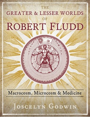 The Greater and Lesser Worlds of Robert Fludd Joscelyn Godwin 9781620559499