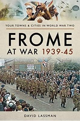 Frome at War 1939-45 David Lassman 9781526706003