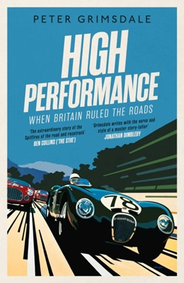 High Performance: When Britain Ruled the Roads Peter Grimsdale 9781471168482