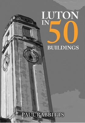 Luton in 50 Buildings Paul Rabbitts 9781445692814
