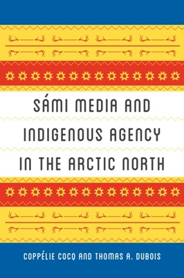 Sami Media and Indigenous Agency in the Arctic North Coppelie Cocq, Thomas A. DuBois 9780295746609