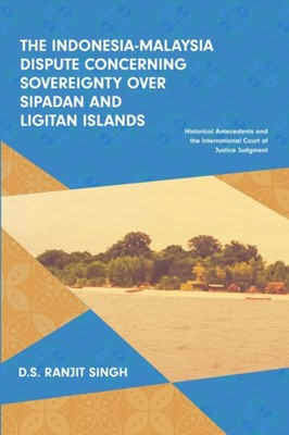The Indonesia-Malaysia Dispute Concerning Sovereignty Over Sipadan and Ligitan Islands D.S. Ranjit Singh, Ranjit Singh 9789814843645