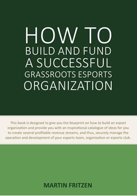 How to Build and Fund A Successful Grassroots Esports Organization Martin Fritzen 9788743081647