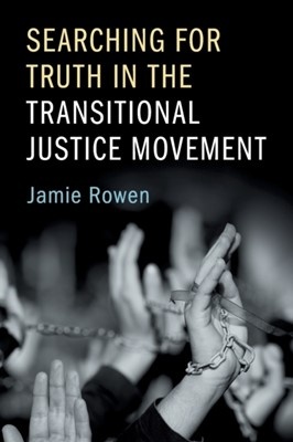 Searching for Truth in the Transitional Justice Movement Jamie (University of Massachusetts Rowen 9781107519695