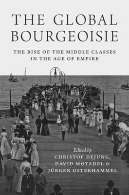 The Global Bourgeoisie Jurgen Osterhammel, Christof Dejung, David Motadel 9780691177342