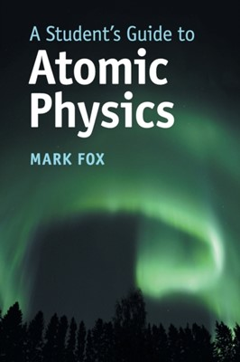 A Student's Guide to Atomic Physics Mark (University of Sheffield) Fox 9781108446310