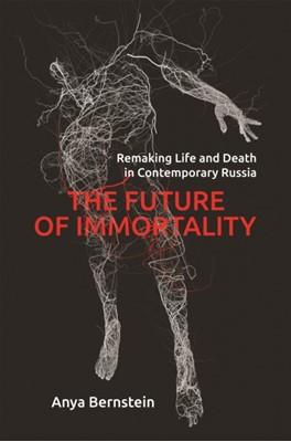 The Future of Immortality Anya Bernstein 9780691182612