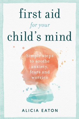 First Aid for your Child's Mind Alicia Eaton 9781788601177