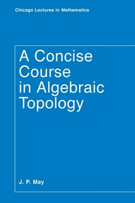 A Concise Course in Algebraic Topology J. Peter May 9780226511832
