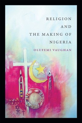 Religion and the Making of Nigeria Olufemi Vaughan 9780822362272
