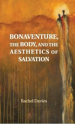 Bonaventure, the Body, and the Aesthetics of Salvation Rachel (Australian Catholic University Davies 9781108485371