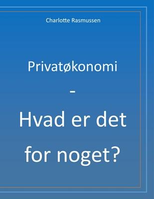 Privatøkonomi - Hvad er det for noget? Charlotte Rasmussen 9788743035558