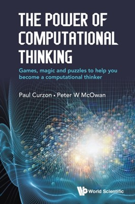 Power Of Computational Thinking, The: Games, Magic And Puzzles To Help You Become A Computational Thinker Paul Curzon, Peter William McOwan, Paul (Queen Mary Univ Of London Curzon, Peter William (Queen Mary Univ Of London Mcowan 9781786341846